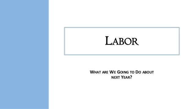 LABOR WHAT ARE WE GOING TO DO ABOUT NEXT YEAR?