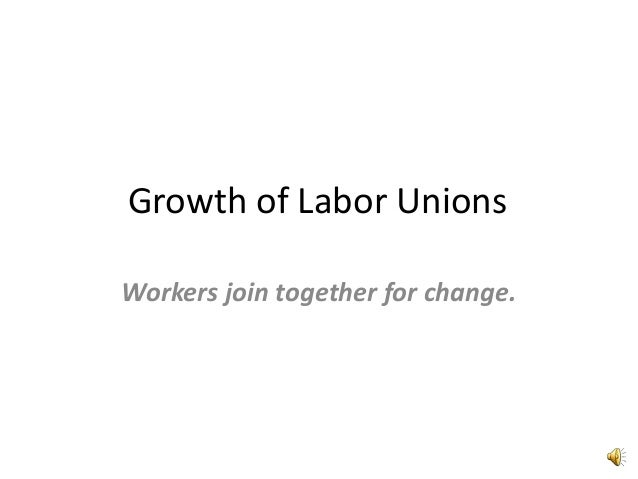 Growth of Labor UnionsWorkers join together for change.