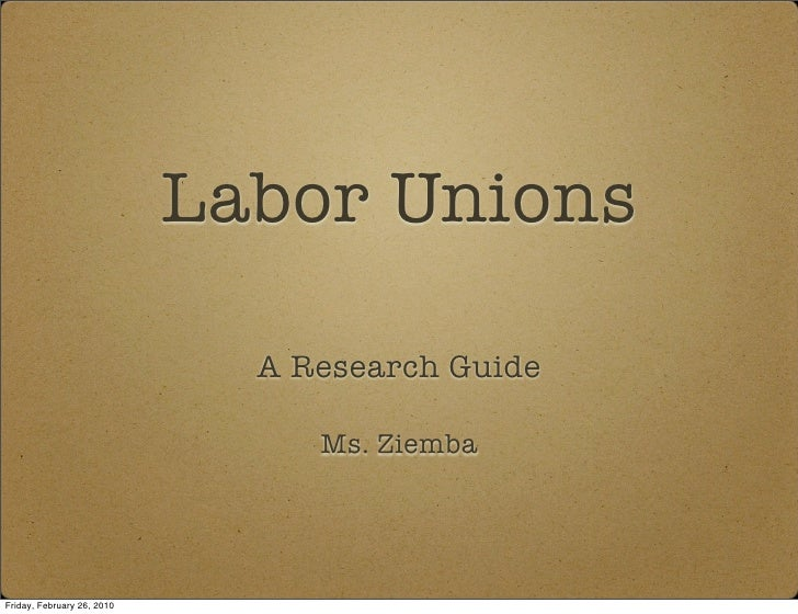 Labor Unions                                A Research Guide                                   Ms. Ziemba     Friday, Febr...
