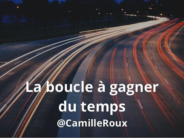 La boucle à gagner du temps @CamilleRoux