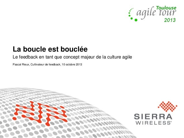 1 La boucle est bouclée Le feedback en tant que concept majeur de la culture agile Pascal Rieux, Cultivateur de feedback, ...