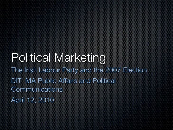 Political Marketing The Irish Labour Party and the 2007 Election DIT MA Public Affairs and Political Communications April ...