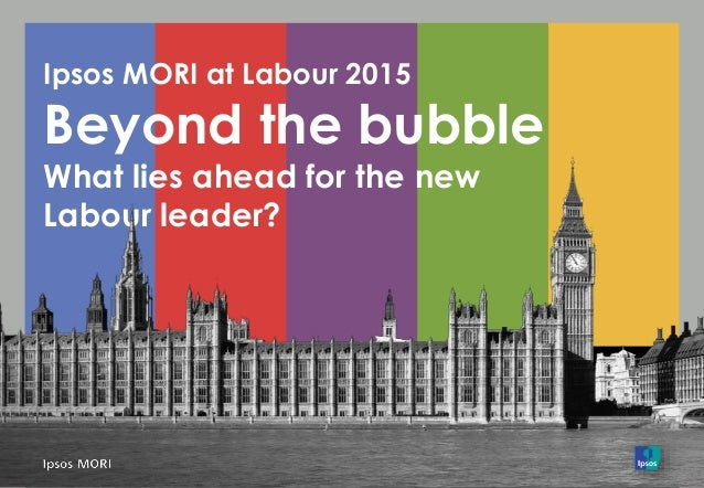 Ipsos MORI at Labour 2015 Beyond the bubble What lies ahead for the new Labour leader?