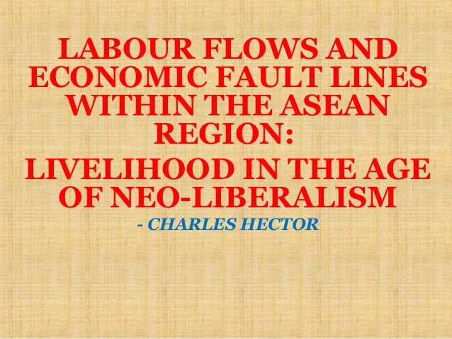 LABOUR FLOWS AND ECONOMIC FAULT LINES   WITHIN THE ASEAN        REGION: LIVELIHOOD IN THE AGE   OF NEO-LIBERALISM      - C...