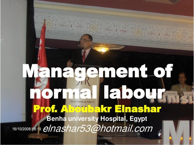 Management of normal labour Prof. Aboubakr Elnashar Benha university Hospital, Egypt elnashar53@hotmail.com ABOUBAKR ELNAS...