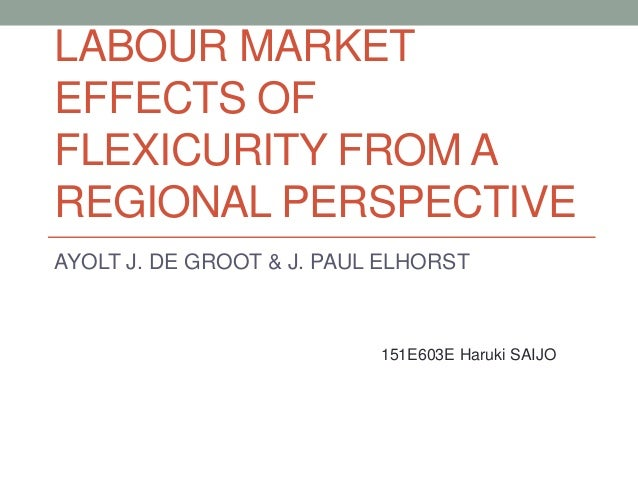 LABOUR MARKET EFFECTS OF FLEXICURITY FROM A REGIONAL PERSPECTIVE AYOLT J. DE GROOT & J. PAUL ELHORST 151E603E Haruki SAIJO