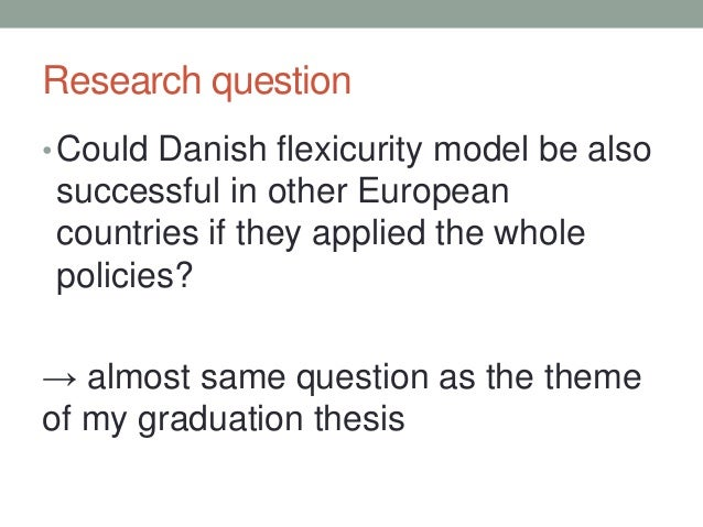 Research question •Could Danish flexicurity model be also successful in other European countries if they applied the whole...