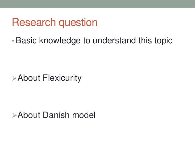 Research question • Basic knowledge to understand this topic About Flexicurity About Danish model