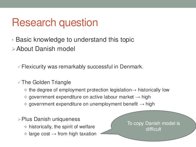 Research question • Basic knowledge to understand this topic About Danish model Flexicurity was remarkably successful in...