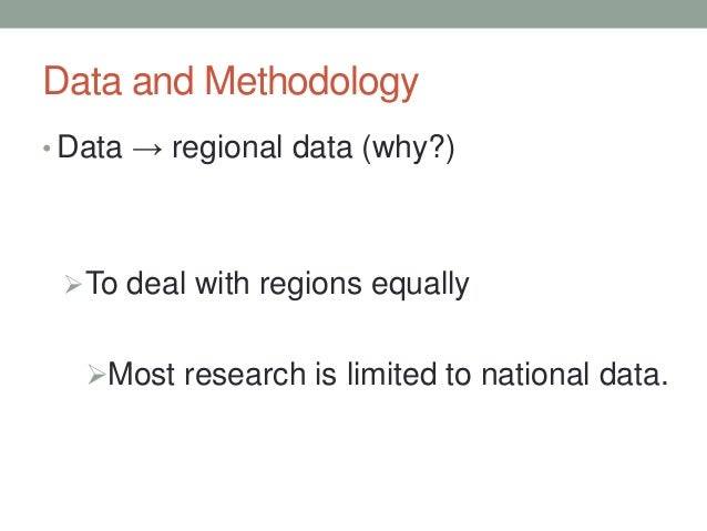 Data and Methodology • Data → regional data (why?) To deal with regions equally Most research is limited to national dat...
