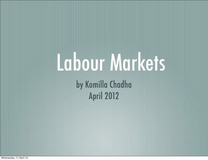 Labour Markets                           by Komilla Chadha                               April 2012Wednesday, 11 April 12