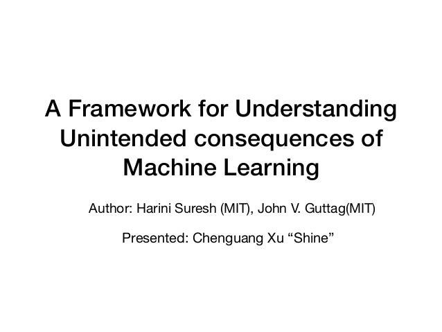 A Framework for Understanding Unintended consequences of Machine Learning Author: Harini Suresh (MIT), John V. Guttag(MIT)...