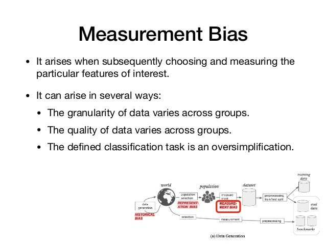 Measurement Bias • It arises when subsequently choosing and measuring the particular features of interest.  • It can arise...