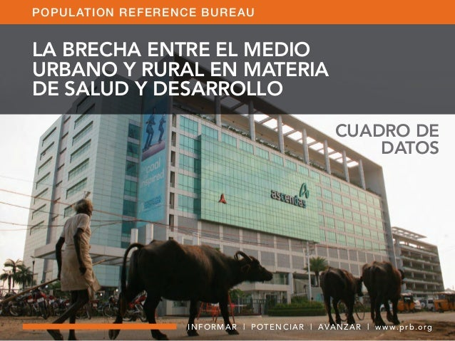CUADRO DE DATOS INFORMAR | POTENCIAR | AVANZAR | w w w.prb.org POPULATION REFERENCE BUREAU LA BRECHA ENTRE EL MEDIO URBANO...