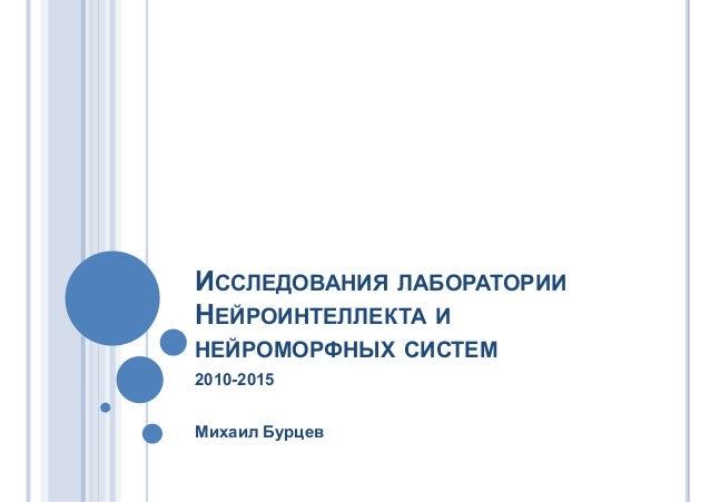 ИССЛЕДОВАНИЯ ЛАБОРАТОРИИ НЕЙРОИНТЕЛЛЕКТА И НЕЙРОМОРФНЫХ СИСТЕМ 2010-2015 Михаил Бурцев