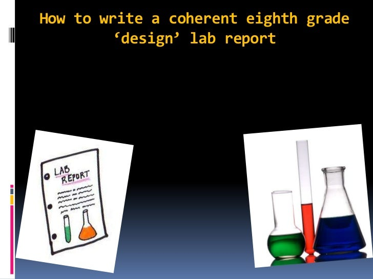 How to write a coherent eighth grade 'design' lab report <br />
