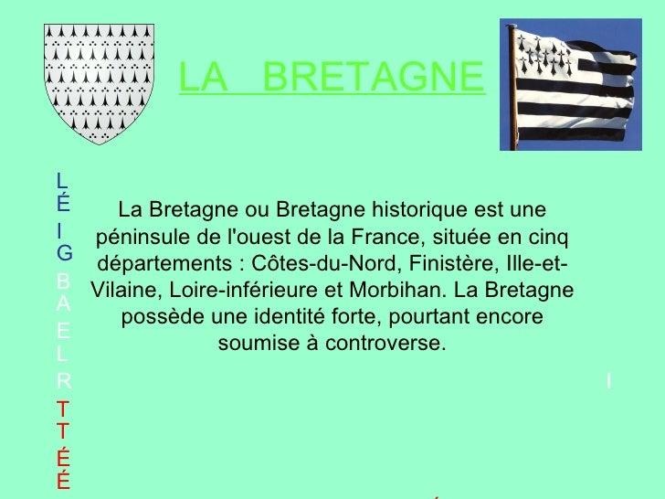 LA  BRETAGNE L   É I   G B   A E   L R   I T   T É   É  F R A   T E R N   I T É La Bretagne ou Bretagne historique est une...