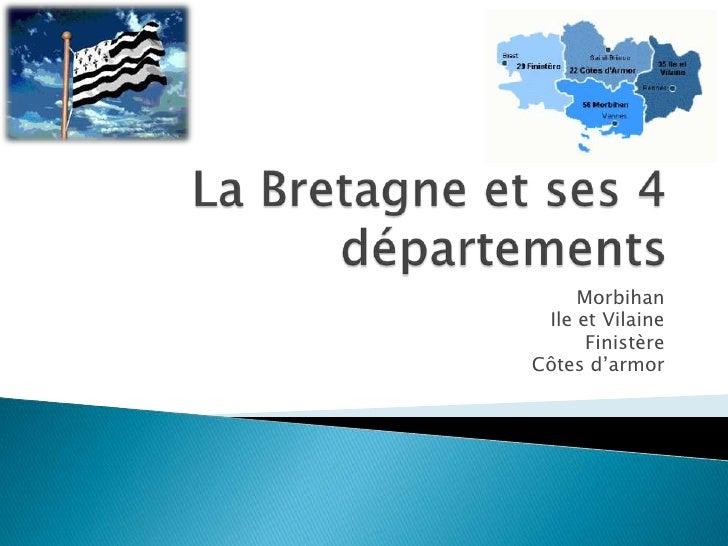 La Bretagne et ses 4 départements<br />Morbihan<br />Ile et Vilaine<br />Finistère<br />Côtes d'armor<br />