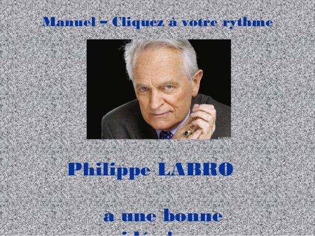 Manuel – Cliquez à votre rythme  Philippe LABRO a une bonne