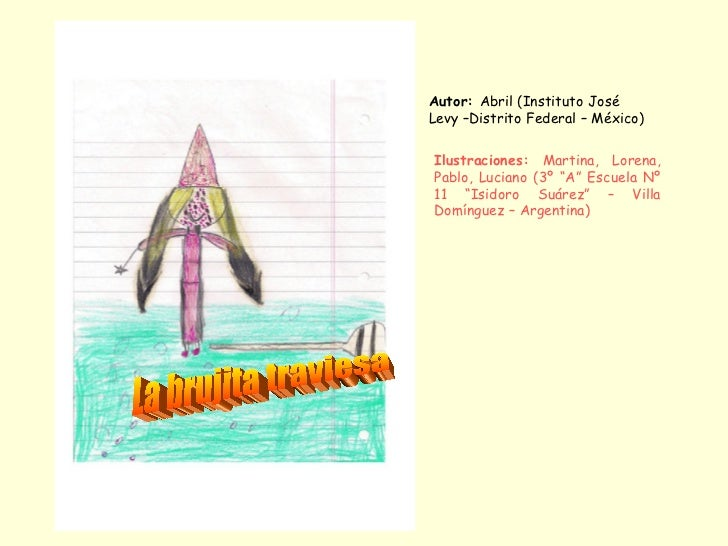 La brujita traviesa Autor:  Abril (Instituto José Levy –Distrito Federal – México) Ilustraciones:  Martina, Lorena, Pablo,...
