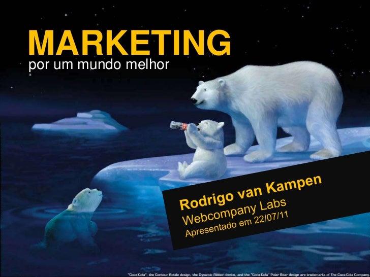 MARKETING<br />por um mundo melhor<br />Rodrigo van Kampen<br />Webcompany Labs<br />Apresentado em 22/07/11<br />