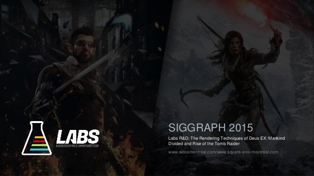 Labs R&D: The Rendering Techniques of Deus EX: Mankind Divided and Rise of the Tomb Raider SIGGRAPH 2015 www.eidosmontreal...
