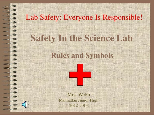 Lab Safety: Everyone Is Responsible!  Safety In the Science Lab Rules and Symbols  Mrs. Webb Manhattan Junior High 2012-20...