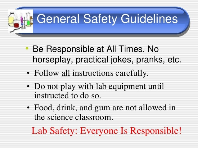 laboratory safety guidelines Safety in the laboratory  microbiology lab practices and safety rules 1 wash your hands with disinfectant soap when you arrive at the lab and again before you leave 2 absolutely no food, drinks, chewing gum, or smoking is allowed in the laboratory do not put  microsoft word - microbiology lab safetydoc.