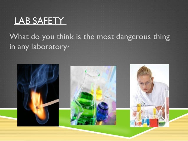 LAB SAFETY What do you think is the most dangerous thing in any laboratory?