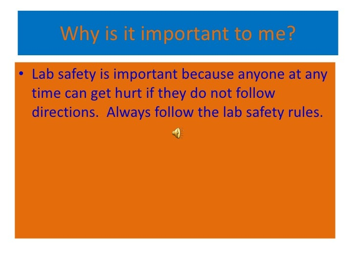 why are lab rules important The first thing to always remember when working in a lab is safety the most important reason why you should always be safe is because many things in the lab can be harmful to you or the others in.