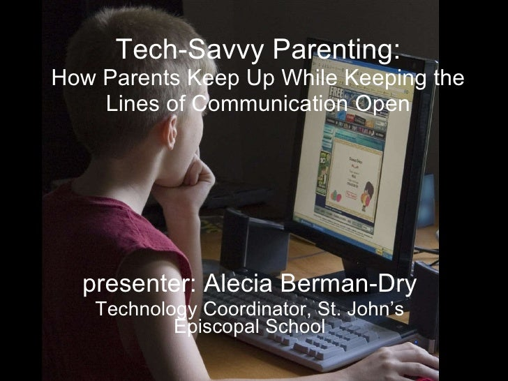 Tech-Savvy Parenting:  How Parents Keep Up While Keeping the Lines of Communication Open presenter: Alecia Berman-Dry Tech...