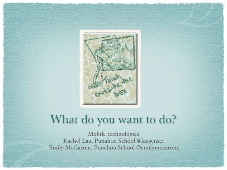 What do you want to do?               Mobile technologies      Rachel Lau, Punahou School @lausensei Emily McCarren, Punah...