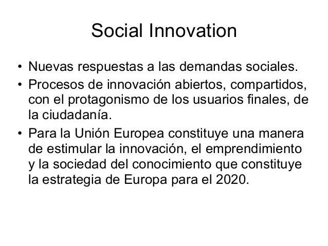 Social Innovation • Nuevas respuestas a las demandas sociales. • Procesos de innovación abiertos, compartidos, con el prot...