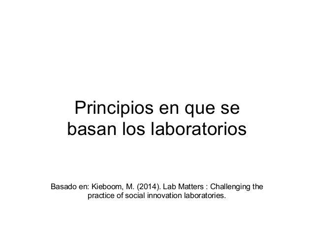 Principios en que se basan los laboratorios Basado en: Kieboom, M. (2014). Lab Matters : Challenging the practice of socia...