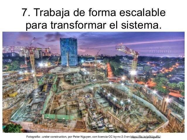 7. Trabaja de forma escalable para transformar el sistema. Fotografía: .under construction, por Peter Nguyen, con licencia...