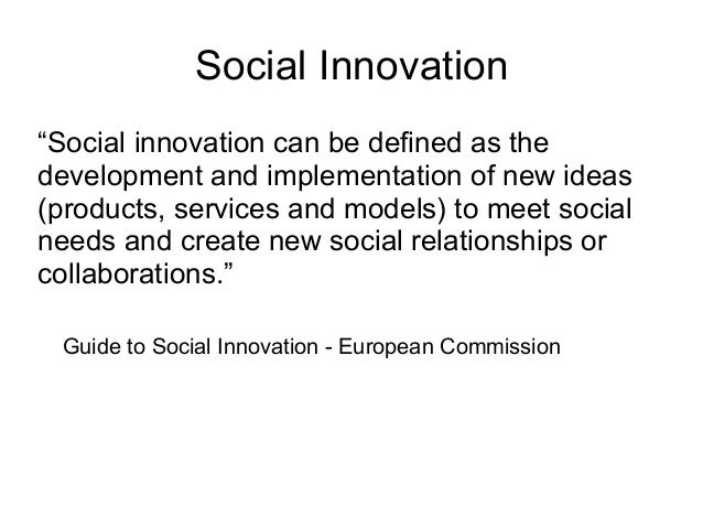 """Social Innovation """"Social innovation can be defined as the development and implementation of new ideas (products, services..."""