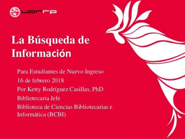 La Búsqueda de Información Para Estudiantes de Nuevo Ingreso 16 de febrero 2018 Por Ketty Rodríguez Casillas, PhD Bibliote...
