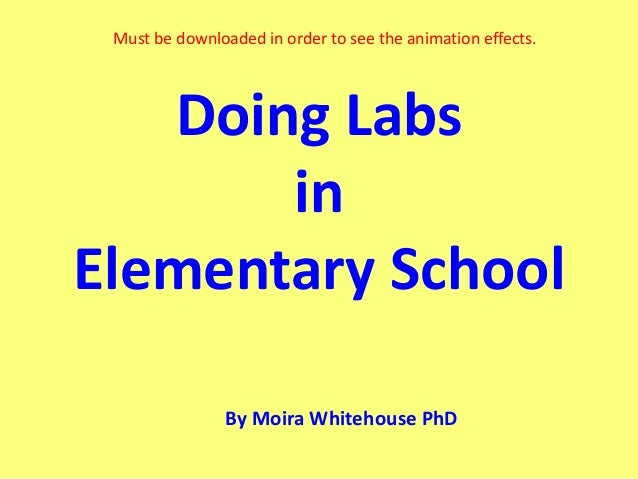 Must be downloaded in order to see the animation effects.   Doing Labs       inElementary School                By Moira W...