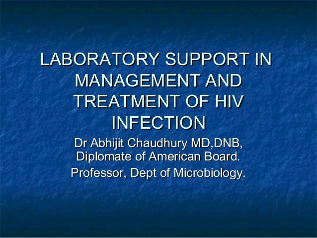 LABORATORY SUPPORT IN MANAGEMENT AND TREATMENT OF HIV INFECTION Dr Abhijit Chaudhury MD,DNB, Diplomate of American Board. ...