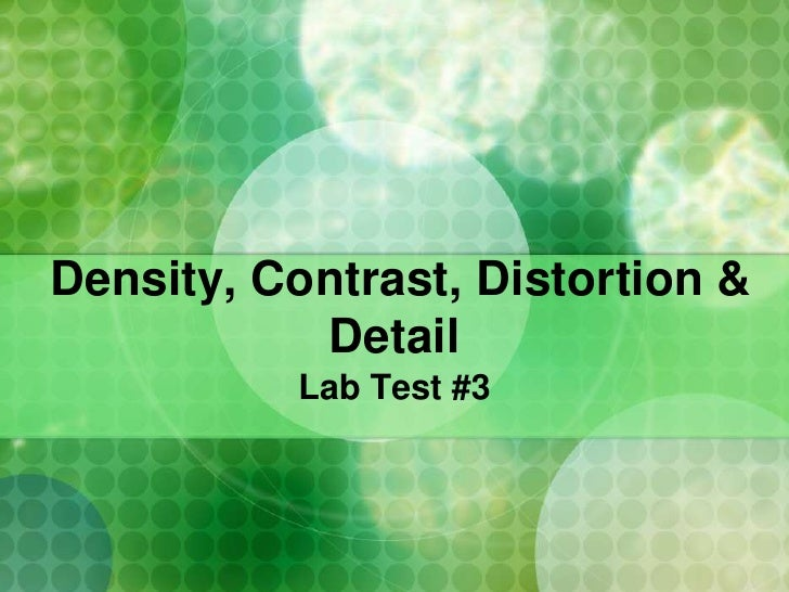 Density, Contrast, Distortion &            Detail           Lab Test #3