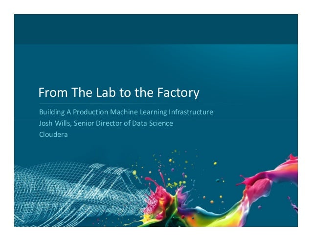 From The Lab to the Factory Building A Production Machine Learning Infrastructure Josh Wills, Senior Director of Data Scie...