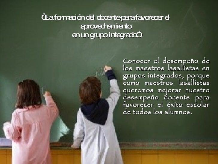 """"""" La formación del docente para favorecer el aprovechamiento en un grupo integrado"""" Conocer el desempeño de los maestros l..."""
