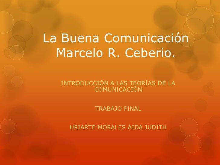 La Buena Comunicación Marcelo R. Ceberio.<br />INTRODUCCIÓN A LAS TEORÍAS DE LA COMUNICACIÓN<br />TRABAJO FINAL<br />URIAR...