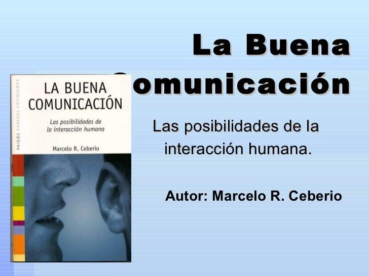 La Buena Comunicación Las posibilidades de la  interacción humana. Autor: Marcelo R. Ceberio