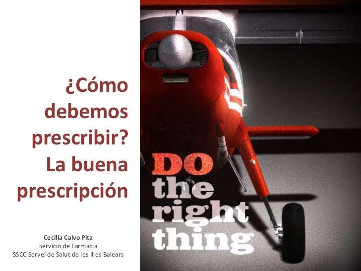 ¿Cómo debemos prescribir?<br />La buena prescripción<br />Cecilia Calvo Pita<br />Servicio de Farmacia<br />SSCC Servei de...