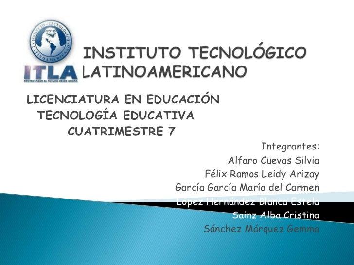 LICENCIATURA EN EDUCACIÓN  TECNOLOGÍA EDUCATIVA      CUATRIMESTRE 7                                     Integrantes:      ...