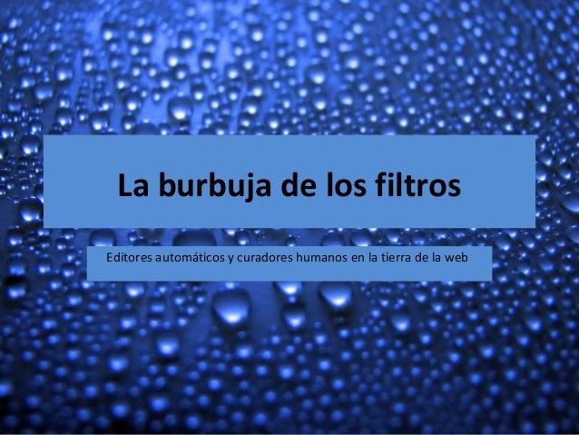 La burbuja de los filtros Editores automáticos y curadores humanos en la tierra de la web