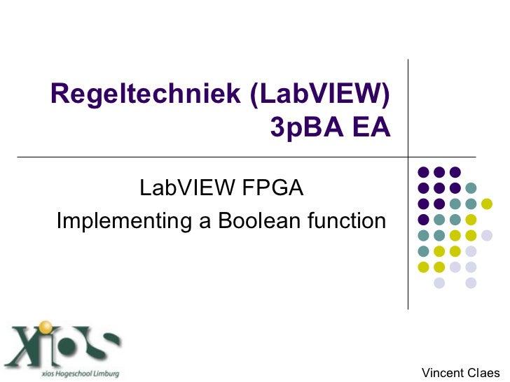 Regeltechniek (LabVIEW) 3pBA EA LabVIEW FPGA Implementing a Boolean function Vincent Claes
