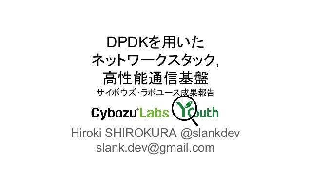 DPDKを用いた ネットワークスタック, 高性能通信基盤 サイボウズ・ラボユース成果報告 Hiroki SHIROKURA @slankdev slank.dev@gmail.com