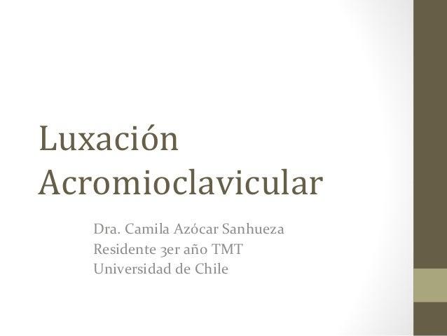 Luxación Acromioclavicular Dra. Camila Azócar Sanhueza Residente 3er año TMT Universidad de Chile